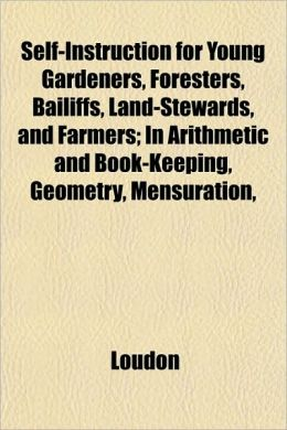 Self-Instruction for Young Gardeners, Foresters, Bailiffs, Land-Stewards, and Farmers; In Arithmetic and Book-Keeping, Geometry, Mensuration,