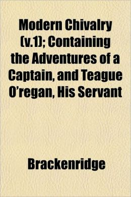 Modern Chivalry (V.1); Containing the Adventures of a Captain, and Teague O'Regan, His Servant
