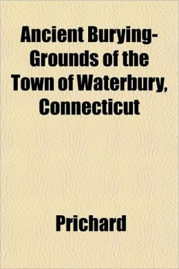 Ancient Burying-Grounds of the Town of Waterbury, Connecticut