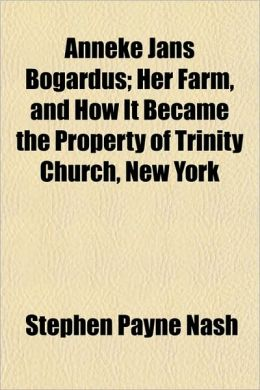 Anneke Jans Bogardus; Her Farm, and How It Became the Property of Trinity Church, New York