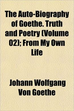 The Auto-Biography of Goethe. Truth and Poetry (Volume 02); From My Own Life