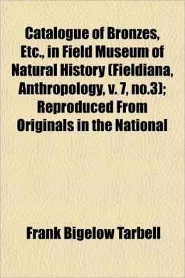 Catalogue of Bronzes, Etc., in Field Museum of Natural History (Fieldiana, Anthropology, V. 7, No.3); Reproduced from Originals in the National