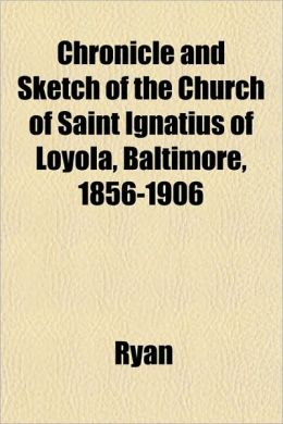 Chronicle and Sketch of the Church of Saint Ignatius of Loyola, Baltimore, 1856-1906