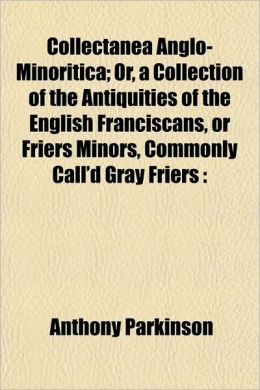 Collectanea Anglo-Minoritica; Or, a Collection of the Antiquities of the English Franciscans, or Friers Minors, Commonly Call'd Gray Friers