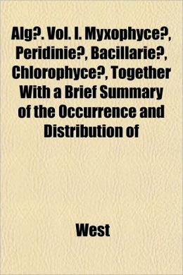 Alg]. Vol. I. Myxophyce], Peridinie], Bacillarie], Chlorophyce], Together with a Brief Summary of the Occurrence and Distribution of