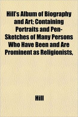 Hill's Album of Biography and Art; Containing Portraits and Pen-Sketches of Many Persons Who Have Been and Are Prominent as Religionists,