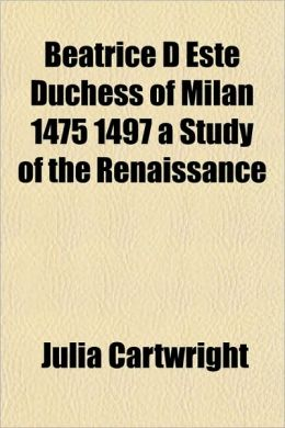 Beatrice D Este Duchess of Milan 1475 1497 a Study of the Renaissance