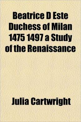 Beatrice D Este Duchess of Milan 1475 1497 a Study of the Renaissance