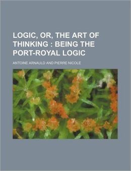 Logic, Or, the Art of Thinking; Being the Port-Royal Logic