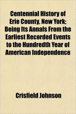 Centennial History of Erie County, New York; Being Its Annals from the Earliest Recorded Events to the Hundredth Year of American Independence