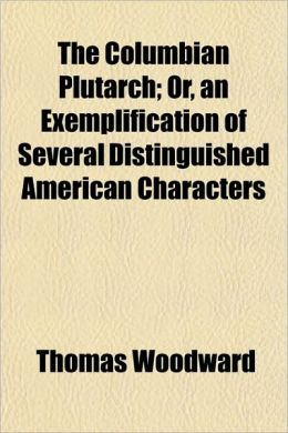 The Columbian Plutarch; Or, an Exemplification of Several Distinguished American Characters
