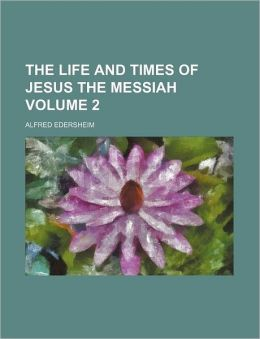 The Life And Times Of Jesus The Messiah (Volume 2)