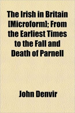 The Irish in Britain [Microform]; From the Earliest Times to the Fall and Death of Parnell