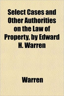 Select Cases and Other Authorities on the Law of Property, by Edward H. Warren
