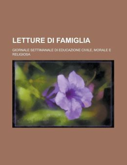 Letture Di Famiglia; Giornale Settimanale Di Educazione Civile, Morale E Religiosa