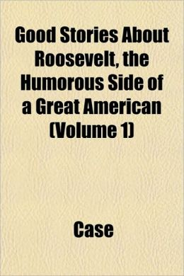 Good Stories about Roosevelt, the Humorous Side of a Great American (Volume 1)