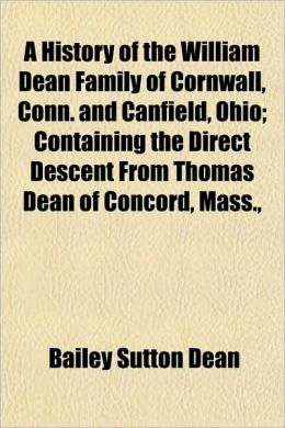 A History of the William Dean Family of Cornwall, Conn. and Canfield, Ohio; Containing the Direct Descent from Thomas Dean of Concord, Mass.,