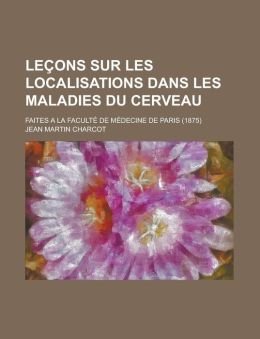 Lecons Sur Les Localisations Dans Les Maladies Du Cerveau; Faites a la Faculte de Medecine de Paris (1875)