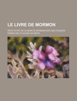 Le Livre de Mormon; Recit Ecrit de La Main de Mormon Sur Des Plaques Prises Des Plaques de Nephi ...