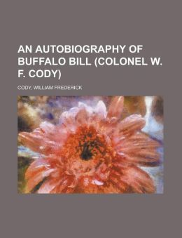 An Autobiography Of Buffalo Bill (Colonel W. F. Cody)