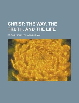 Christ; The Way, the Truth, and the Life