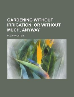 Gardening Without Irrigation; Or Without Much, Anyway