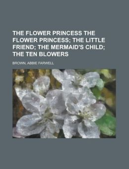 The Flower Princess the Flower Princess; The Little Friend; The Mermaid's Child; The Ten Blowers