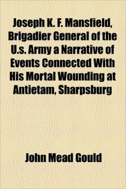 Joseph K. F. Mansfield, Brigadier General of the U.S. Army a Narrative of Events Connected with His Mortal Wounding at Antietam, Sharpsburg