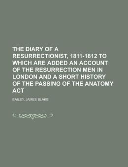 The Diary of a Resurrectionist, 1811-1812 to Which Are Added an Account of the Resurrection Men in London and a Short History of the Passing of