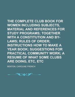 The Complete Club Book for Women Including Subjects, Material and References for Study Programs; Together with a Constitution and By-Laws;