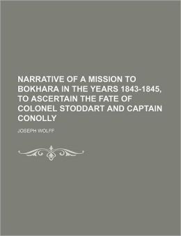 Narrative of a mission to Bokhara in the years 1843-1845, to ascertain the fate of Colonel Stoddart and Captain Conolly