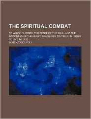 The Spiritual Combat; To Which Is Added, the Peace of the Soul, and the Happiness of the Heart, Which Dies to Itself, in Order to Live to God