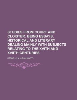 Studies from Court and Cloister; Being Essays, Historical and Literary Dealing Mainly with Subjects Relating to the Xvith and Xviith Centuries