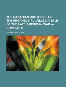 The Canadian Brothers, Or The Prophecy Fulfilled A Tale Of The Late American War - Complete