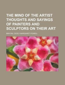 The Mind of the Artist Thoughts and Sayings of Painters and Sculptors on Their Art