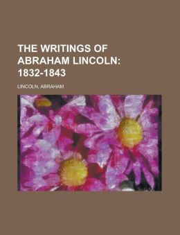 The Writings of Abraham Lincoln (Volume 1): 1832-1843