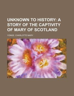 Unknown To History; A Story Of The Captivity Of Mary Of Scotland