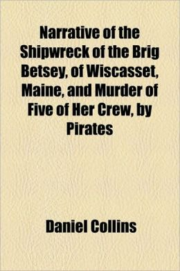 Narrative of the Shipwreck of the Brig Betsey, of Wiscasset, Maine, and Murder of Five of Her Crew, by Pirates