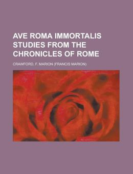 Ave Roma Immortalis Studies from the Chronicles of Rome Volume 1