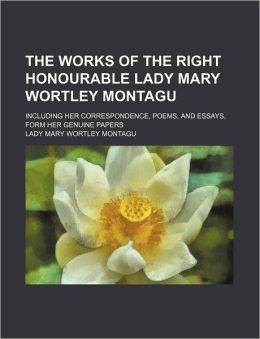 The works of the right honourable Lady Mary Wortley Montagu; including her correspondence, poems, and essays, form her genuine papers