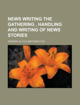 News Writing the Gathering, Handling and Writing of News Stories