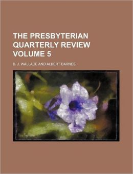 The Presbyterian Quarterly Review Volume 5