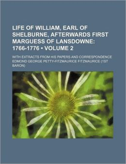 Life of William, Earl of Shelburne, Afterwards First Marguess of Lansdowne (Volume 2); 1766-1776. with Extracts from His Papers and Correspondence