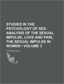 Studies In The Psychology Of Sex (Volume 3); Analysis Of The Sexual Impulse, Love And Pain, The Sexual Impulse In Women