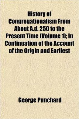 History of Congregationalism from about A.D. 250 to the Present Time Volume 1; In Continuation of the Account of the Origin and Earliest History of Th