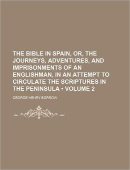 The Bible In Spain, Or, The Journeys, Adventures, And Imprisonments Of An Englishman, In An Attempt To Circulate The Scriptures In The