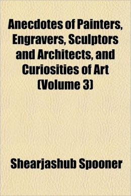 Anecdotes of Painters, Engravers, Sculptors and Architects, and Curiosities of Art (Volume 3)