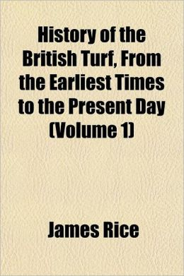 History of the British Turf, from the Earliest Times to the Present Day Volume 1