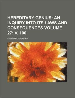 Hereditary Genius (27; V. 100); An Inquiry Into Its Laws And Consequences