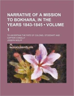 Narrative Of A Mission To Bokhara, In The Years 1843-1845 (Volume 1); To Ascertain The Fate Of Colonel Stoddart And Captain Conolly